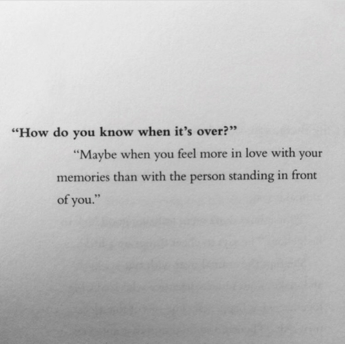 "Love, How, and You: ""How do you know when it's over?""  ""Maybe when you feel more in love with your  memories than with the person standing in front  of you."""