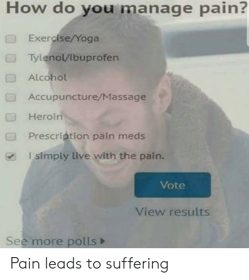 Prescription: How do you manage pain?  Exercise/Yoga  Tylenol/Ibuprofen  Alcohol  Accupuncture/Massage  Heroin  Prescription pain meds  I simply live with the pain.  Vote  View results  See more polls Pain leads to suffering