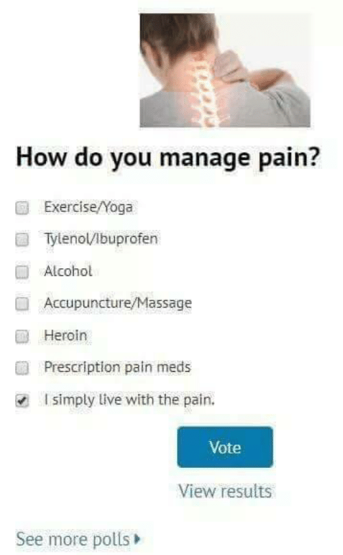 Massage: How do you manage pain?  ExerciseNoga  Tylenol/Ibuprofen  Alcohol  Accupuncture/Massage  ■ Heroin  ■  Prescription pain meds  I simply live with the pain.  Vote  View results  See more polls