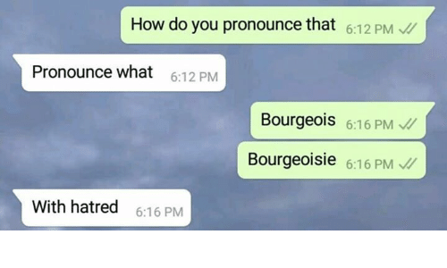 Sassy Socialast: How do you pronounce that 6:12 PM  Pronounce what  6:12 PM  Bourgeois 6:16 PM  Bourgeoisie 6:16 PM  With hatred  6:16 PM