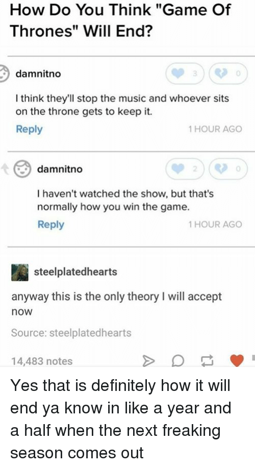 "halfs: How Do You Think ""Game Of  Thrones"" Will End?  damnitno  I think they'll stop the music and whoever sits  on the throne gets to keep it.  Reply  1 HOUR AGO  damnitno  0  I haven't watched the show, but that's  normally how you win the game.  Reply  1 HOUR AGO  steelplatedhearts  anyway this is the only theory I will accept  now  Source: steelplatedhearts  14,483 notes Yes that is definitely how it will end ya know in like a year and a half when the next freaking season comes out"