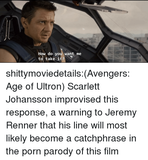 Avengers Age of Ultron, Scarlett Johansson, and Tumblr: How do you want me  to, take it? shittymoviedetails:(Avengers: Age of Ultron) Scarlett Johansson improvised this response, a warning to Jeremy Renner that his line will most likely become a catchphrase in the porn parody of this film