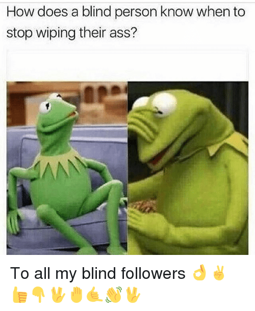 personable: How does a blind person know when to  stop wiping their ass? To all my blind followers 👌✌️👍👇🖖🤚🤙👋🖖