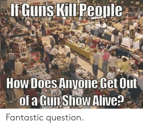 Questioningly: How Does Anyone Get Out  of a GunShow Alive? Fantastic question.