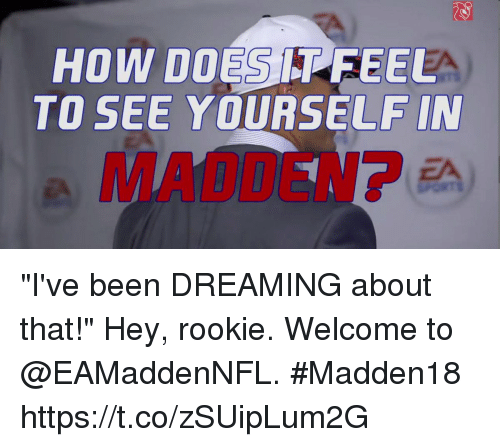 "Memes, Been, and 🤖: HOW DOES FEEL  TO SEE YOURSELF IN ""I've been DREAMING about that!""  Hey, rookie. Welcome to @EAMaddenNFL. #Madden18 https://t.co/zSUipLum2G"