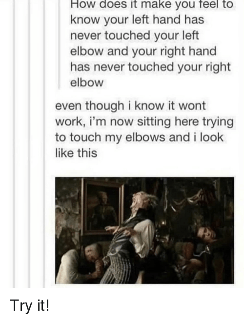 Elbows: How  does  it  make  you to  feel  know your left hand has  never touched your left  elbow and your right hand  has never touched your right  elbow  even though i know it wont  work, i'm now sitting here trying  to touch my elbows and i look  like this Try it!