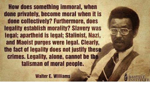 Being Alone, Maoist, and Apartheid: How does something immoral, when  done privately, become moral when it is  done collectively? Furthermore, does  legality establish morality? Slavery was  egal; apartheid is legal; Stalinist, Nazi,  and Maoist purges were legal. Clearly,  the fact of legality does not justify these  crimes. Legality, alone, cannot be th  talisman of moral people.  Walter E. Williams  BASTEHT