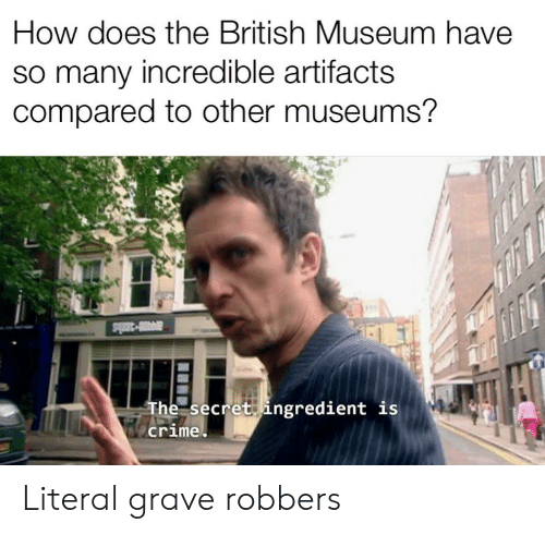 grave: How does the British Museum have  so many incredible artifacts  compared to other museums?  a3ls  The secret ingredient is  crime Literal grave robbers