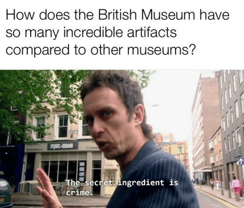 Crime, British, and How: How does the British Museum have  so many incredible artifacts  compared to other museums?  av-3als  The secret ingredient is  crime
