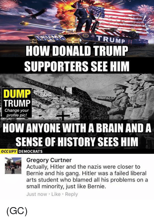 Fail, Memes, and Gang: HOW DONALD TRUMP  SUPPORTERS SEE HIM  DUMP  TRUMP  Change your  profile pic!  HOW ANYONE WITH ABRAIN AND A  SENSE OF HISTORY SEES HIM  OCCUPY  DEMOCRATS  Gregory Curtner  Actually, Hitler and the nazis were closer to  Bernie and his gang. Hitler was a failed liberal  arts student who blamed all his problems on a  small minority, just like Bernie.  Just now. Like Reply (GC)