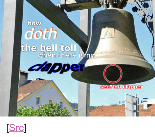 "Reddit, How, and Com: how  doth  the bell toll  when there is no  see? no clapper <p>[<a href=""https://www.reddit.com/r/surrealmemes/comments/7xk5hr/the_bell_doth_not_toll/"">Src</a>]</p>"