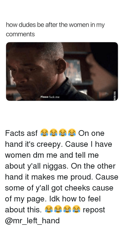Creepy, Facts, and Fuck: how dudes be after the women in my  comments  Please fuck me Facts asf 😂😂😂😂 On one hand it's creepy. Cause I have women dm me and tell me about y'all niggas. On the other hand it makes me proud. Cause some of y'all got cheeks cause of my page. Idk how to feel about this. 😂😂😂😂 repost @mr_left_hand