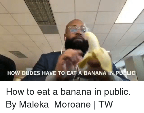 Dank, Banana, and How To: HOW DUDES HAVE TO EAT A BANANA IN PUBLIC How to eat a banana in public.  By Maleka_Moroane | TW