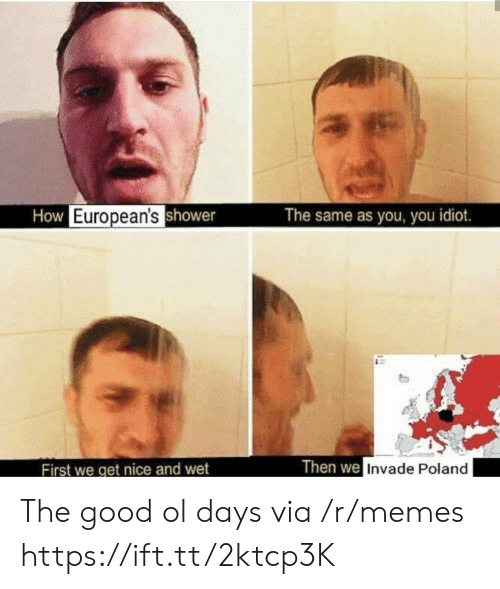 Poland: How European'sshower  The same as you, you idiot.  Then we Invade Poland  First we get nice and wet The good ol days via /r/memes https://ift.tt/2ktcp3K