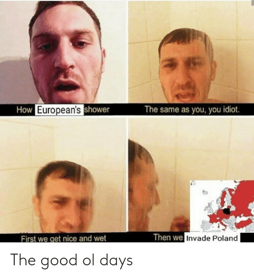 Poland: How European'sshower  The same as you, you idiot.  Then we Invade Poland  First we get nice and wet The good ol days