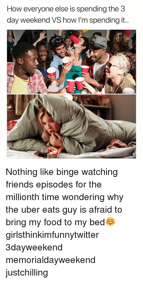 Food, Friends, and Funny: How everyone else is spending the 3  day weekend VS how I'm spending it Nothing like binge watching friends episodes for the millionth time wondering why the uber eats guy is afraid to bring my food to my bed☺️ girlsthinkimfunnytwitter 3dayweekend memorialdayweekend justchilling