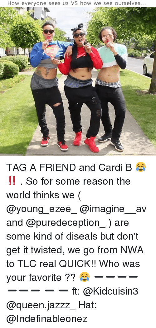N.W.A.: How everyone sees us VS how we see ourselves... TAG A FRIEND and Cardi B 😂 ‼️ . So for some reason the world thinks we ( @young_ezee_ @imagine__av and @puredeception_ ) are some kind of diseals but don't get it twisted, we go from NWA to TLC real QUICK!! Who was your favorite ?? 😂 ➖➖➖➖➖➖➖ ➖ ➖ ft: @Kidcuisin3 @queen.jazzz_ Hat: @Indefinableonez