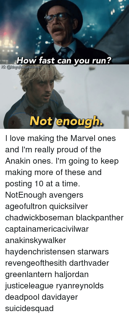 Love, Memes, and Run: How fast can vou run?  IG @kngo  G. GkingofmetahumanS  Nottenouch I love making the Marvel ones and I'm really proud of the Anakin ones. I'm going to keep making more of these and posting 10 at a time. NotEnough avengers ageofultron quicksilver chadwickboseman blackpanther captainamericacivilwar anakinskywalker haydenchristensen starwars revengeofthesith darthvader greenlantern haljordan justiceleague ryanreynolds deadpool davidayer suicidesquad