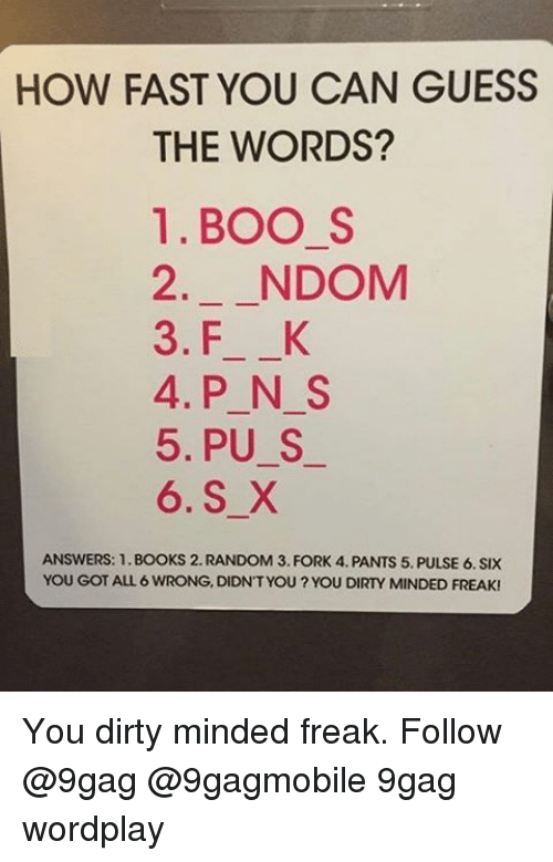 Memes, 🤖, and Pulse: HOW FAST YOU CAN GUESS  THE WORDS?  1. BOO S  2 NDOM  3. F K  4. P N S  5. PU S  6. S X  ANSWERS: 1.BOOKS 2. RANDOM 3. FORK 4. PANTS 5. PULSE 6. SIX  YOU GOT ALL 6 WRONG, DIDNT YOU?YOU DIRTY MINDED FREAK! You dirty minded freak. Follow @9gag @9gagmobile 9gag wordplay
