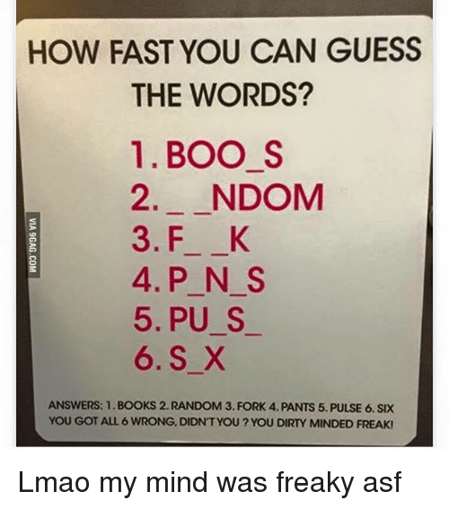 Random, Fast, and Freaks: HOW FAST YOU CAN GUESS  THE WORDS?  1. BOO S  2. NDOM  3. F K  4. P N S  5, PU S  6. S X  ANSWERS: 1. BOOKS 2. RANDOM 3. FORK 4. PANTS 5. PULSE 6. SIX  YOU GOT ALL 6 WRONG, DIDNT YOU? YOU DIRTY MINDED FREAK! Lmao my mind was freaky asf