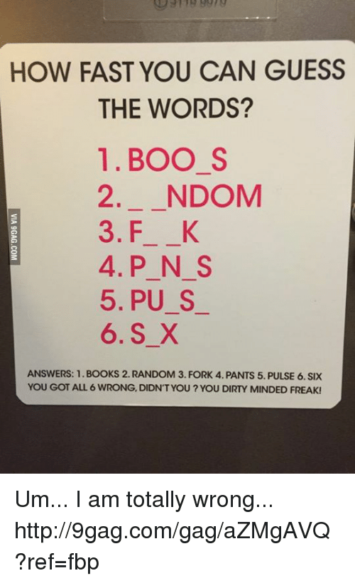 Dank, 🤖, and Random: HOW FAST YOU CAN GUESS  THE WORDS?  1. BOO S  2. NDOM  3. F K  4. P N S  5, PU S  6. S X  ANSWERS: 1. BOOKS 2. RANDOM 3. FORK 4. PANTS 5. PULSE 6. SIX  YOU GOT ALL 6 WRONG, DIDNT YOU YOU DIRTY MINDED FREAK! Um... I am totally wrong... http://9gag.com/gag/aZMgAVQ?ref=fbp