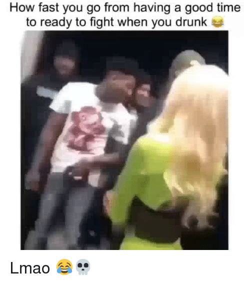 Drunk, Funny, and Lmao: How fast you go from having a good time  to ready to fight when you drunk Lmao 😂💀
