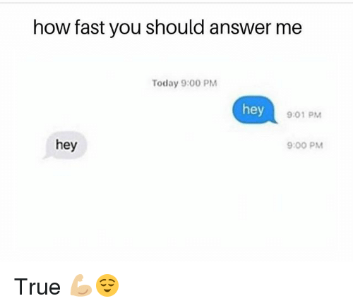 Funny, True, and Today: how fast you should answer me  Today 9:00 PM  hey  9:01 PM  9:00 PM  hey True 💪🏼😌