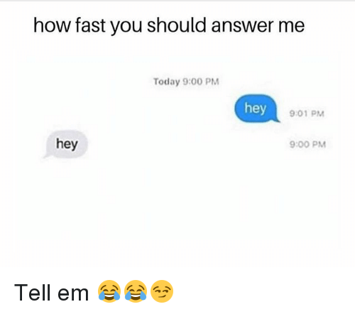 Funny, Today, and Tell Em: how fast you should answer me  Today 9:00 PM  hey  9:01 PM  hey  9:00 PM Tell em 😂😂😏