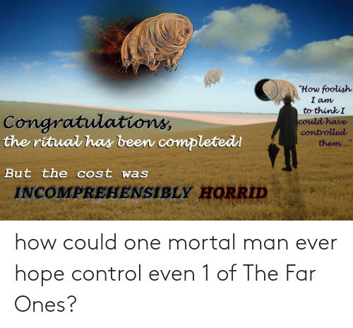 "Control, Congratulations, and Hope: ""How foolish  I am  to think I  Congratulations,  the ritual has been completed!  could have  controlled  them...""  But the cost was  INCOMPREHENSIBLY HORRID how could one mortal man ever hope control even 1 of The Far Ones?"