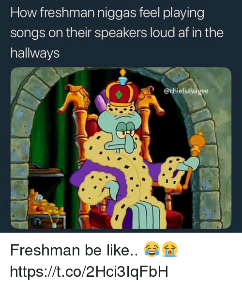 Af, Be Like, and Songs: How freshman niggas feel playing  songs on their speakers loud af in the  hallways  @chiefsavagee Freshman be like.. 😂😭 https://t.co/2Hci3IqFbH
