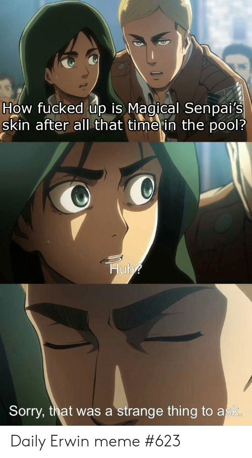 Senpais: How fucked up is Magical Senpai's  skin after al that time in the pool?  Huh?  Sorry, that was a strange thing to ask. Daily Erwin meme #623