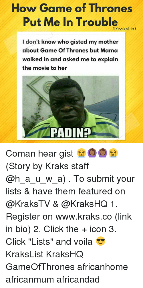 """Click, Game of Thrones, and Memes: How Game of Thrones  Put Me In Trouble  #KraksList  I don't know who gisted my mother  about Game Of Thrones but Mama  walked in and asked me to explain  the movie to her  PADINH Coman hear gist 😭🙆🏾🙆🏾😭 (Story by Kraks staff @h_a_u_w_a) . To submit your lists & have them featured on @KraksTV & @KraksHQ 1. Register on www.kraks.co (link in bio) 2. Click the + icon 3. Click """"Lists"""" and voila 😎 KraksList KraksHQ GameOfThrones africanhome africanmum africandad"""