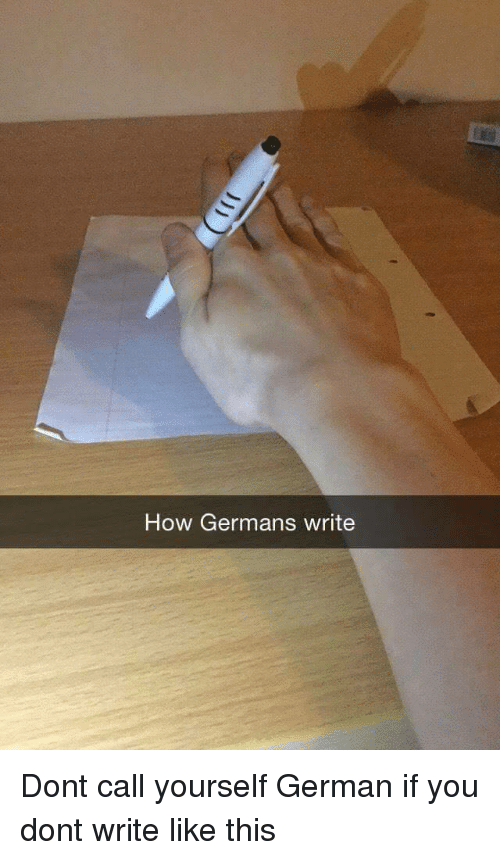How, German, and You: How Germans write <p>Dont call yourself German if you dont write like this</p>