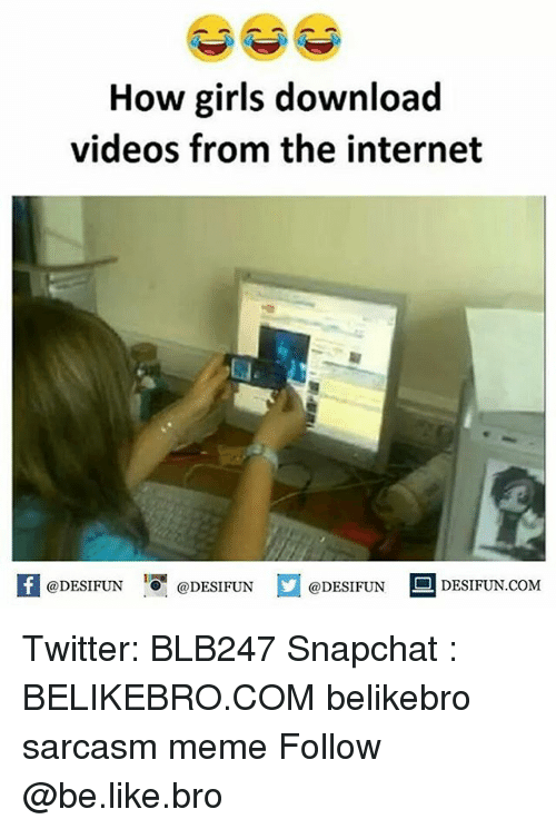 Be Like, Girls, and Internet: How girls download  videos from the internet  @DESIFUN 10 @DESIFUN  @DESIFUN  DESIFUN.COMM Twitter: BLB247 Snapchat : BELIKEBRO.COM belikebro sarcasm meme Follow @be.like.bro
