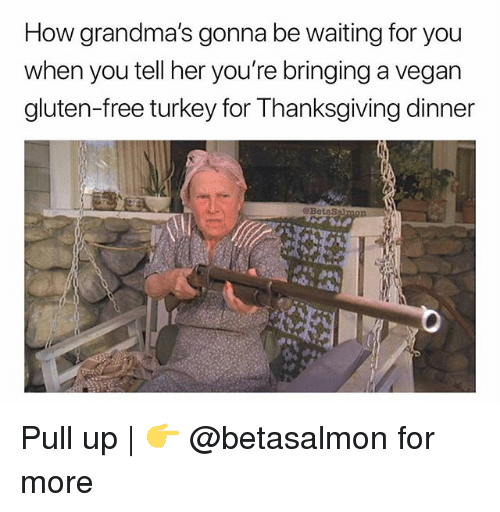 Memes, Thanksgiving, and Vegan: How grandma's gonna be waiting for you  when you tell her you're bringing a vegan  gluten-free turkey for Thanksgiving dinner  @Beta Pull up | 👉 @betasalmon for more
