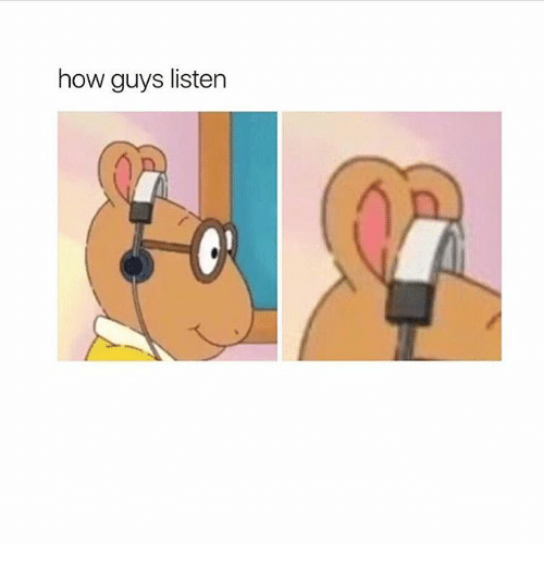 Girl Memes, How, and Listener: how guys listen