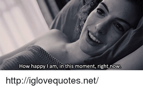 Happy, Http, and How: How happy I am, in this moment, right now http://iglovequotes.net/