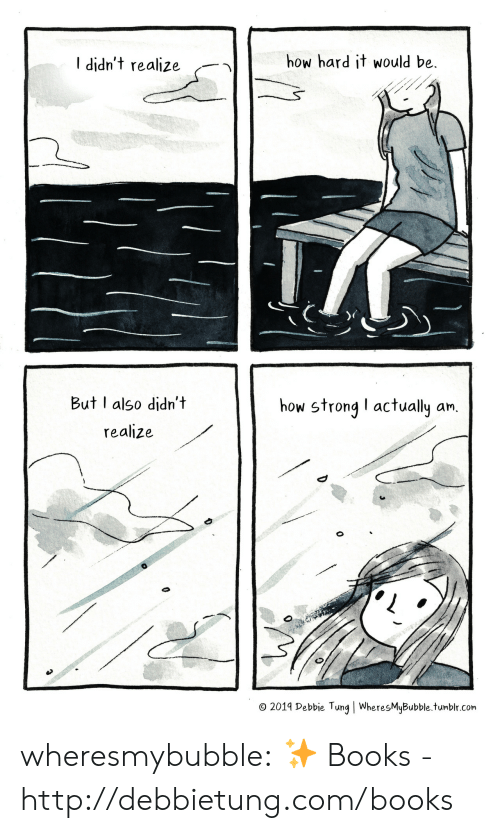 debbie: how hard it would be  I didn't realize  But I also didn't  how strong I actually an.  realize  O 2019 Debbie Tung | WheresMyBubble.tumblr.com wheresmybubble:  ✨  Books - http://debbietung.com/books
