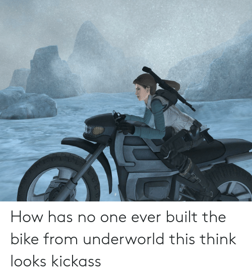 Bike, How, and Underworld: How has no one ever built the bike from underworld this think looks kickass