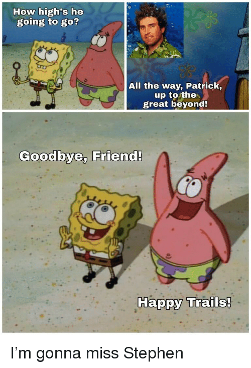 Stephen, Happy, and All The: How high's he  going to go?  All the way, Patrick,  up to the  great beyond!  Goodbye, Friend!  Happy Trails! I'm gonna miss Stephen