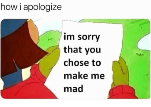 Sorry, Mad, and How: how i apologize  im sorry  that you  chose to  make me  mad