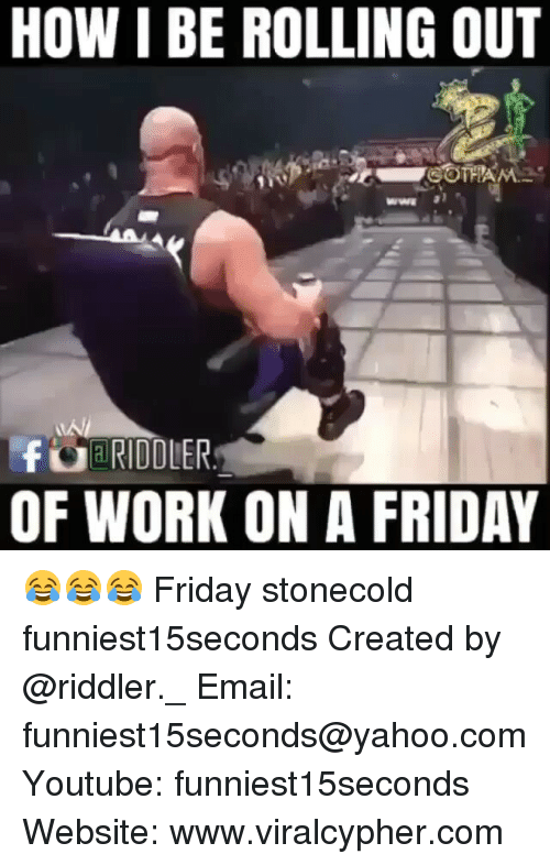 Friday, Funny, and Work: HOW I BE ROLLING OUT  COTHA  CUBRIDDLER  OF WORK ON A FRIDAY 😂😂😂 Friday stonecold funniest15seconds Created by @riddler._ Email: funniest15seconds@yahoo.com Youtube: funniest15seconds Website: www.viralcypher.com
