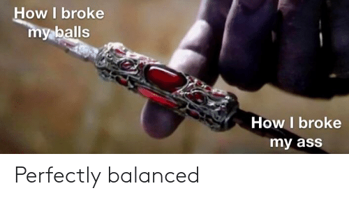 Ass, How, and Broke: How I broke  aballs  How I broke  my ass Perfectly balanced