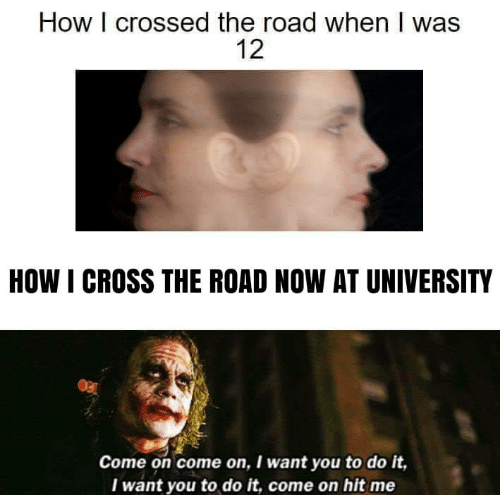 Cross, The Road, and How: How I crossed the road when I was  12  HOW I CROSS THE ROAD NOW AT UNIVERSITY  Come on come on, I want you to do it,  Iwant you to do it, come on hit me