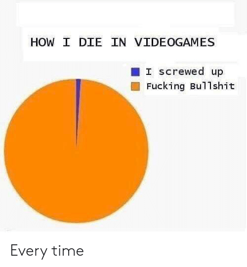 videogames: HOW I DIE IN VIDEOGAMES  I screwed up  Fucking Bullshit Every time
