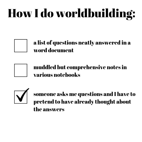 comprehensive: How I do worldbuilding:  a list of questions neatly answered in a  word document  muddled but comprehensive notes in  various notebooks  someone asks me questions and I have to  pretend to have already thought about  the answers