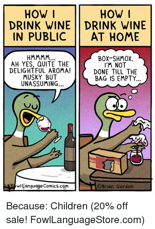 Children, Memes, and Wine: HOW I  DRINK WINE DRINK WINE  IN PUBLIC AT HOME  HOW  AH YES, QUITE THE  DELIGHTFUL AROMA!  MUSKY BUT  UNASSUMING..  BOX-SHMOX  I'M NOT  DONE TILL THE  BAG IS EMPTY.  wLanguage Comics.com  ©Brian Gordon Because: Children (20% off sale! FowlLanguageStore.com)