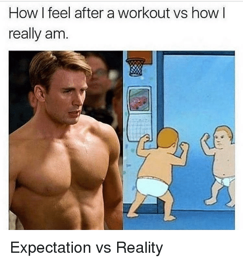 Reality, How, and Expectation: How I feel after a workout vs how I  really am. Expectation vs Reality