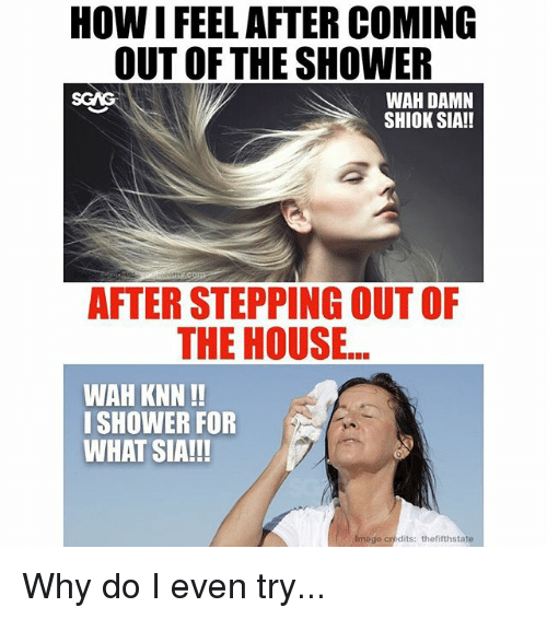 Memes, Shower, and House: HOW I FEEL AFTER COMING  OUT OF THE SHOWER  SGAS  WAH DAMN  SHIOK SIA!!  AFTER STEPPING OUT OF  THE HOUSE...  WAH KNN!!  ISHOWER FOR  WHAT SIA!!!  Image credits: thefifthstate Why do I even try...
