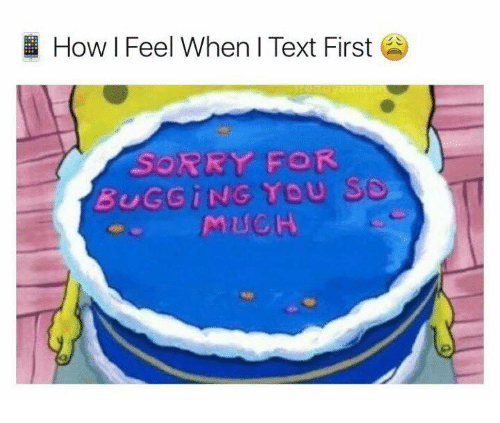 Sorry, Text, and Humans of Tumblr: How I Feel When I Text First  SORRY FOR  BUGGING TOU  MUCH